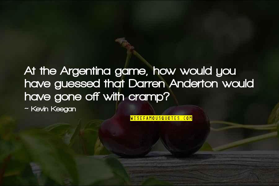 Keegan Quotes By Kevin Keegan: At the Argentina game, how would you have