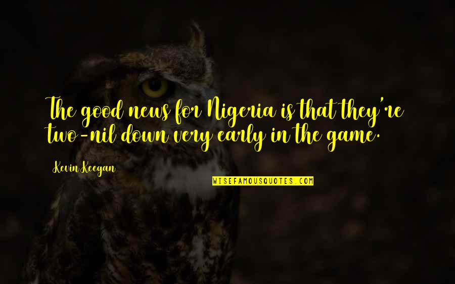 Keegan Quotes By Kevin Keegan: The good news for Nigeria is that they're