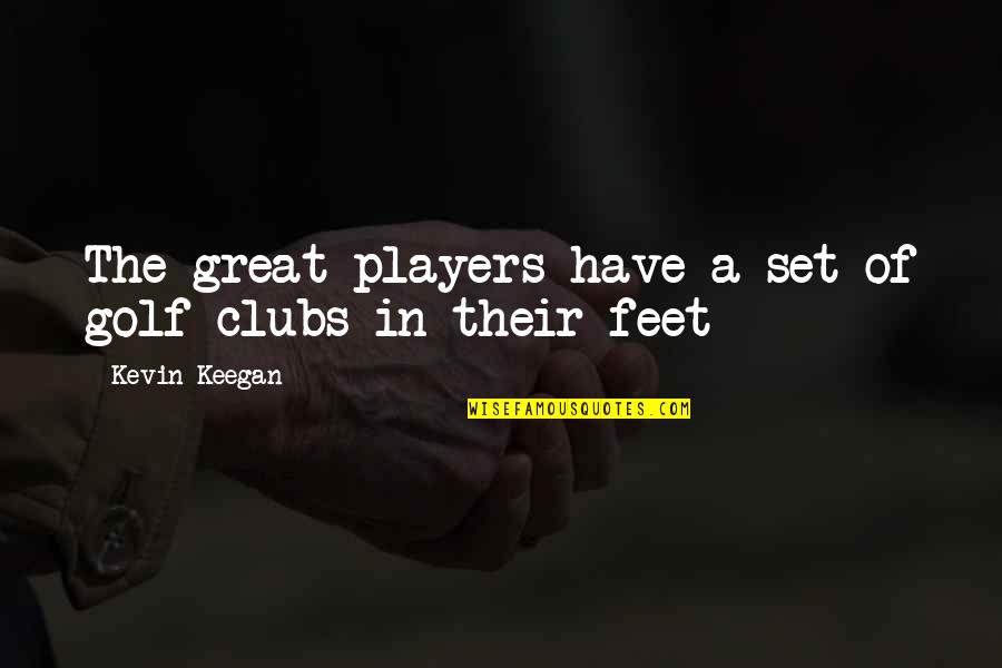 Keegan Quotes By Kevin Keegan: The great players have a set of golf