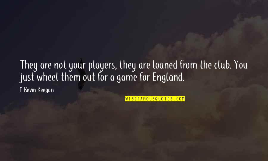 Keegan Quotes By Kevin Keegan: They are not your players, they are loaned