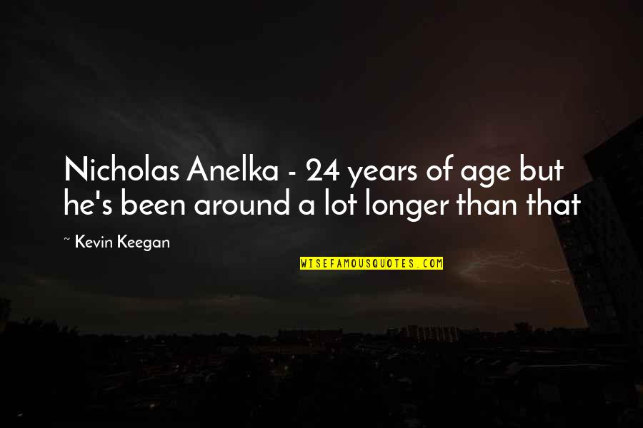 Keegan Quotes By Kevin Keegan: Nicholas Anelka - 24 years of age but