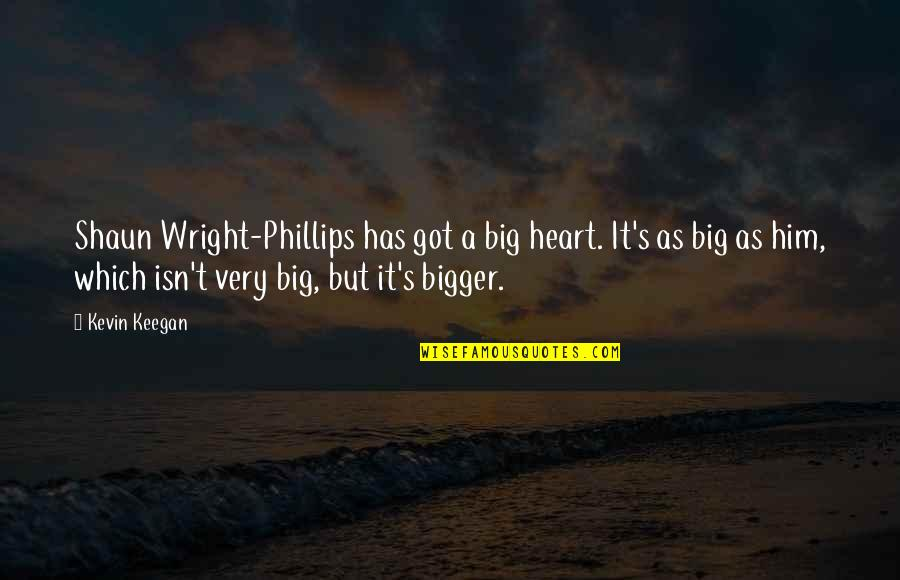 Keegan Quotes By Kevin Keegan: Shaun Wright-Phillips has got a big heart. It's