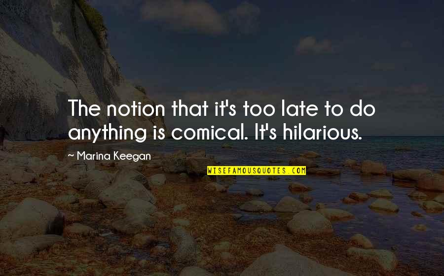 Keegan Quotes By Marina Keegan: The notion that it's too late to do