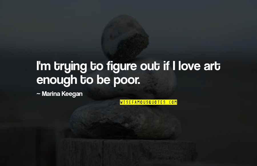 Keegan Quotes By Marina Keegan: I'm trying to figure out if I love