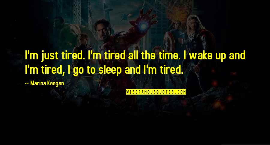 Keegan Quotes By Marina Keegan: I'm just tired. I'm tired all the time.
