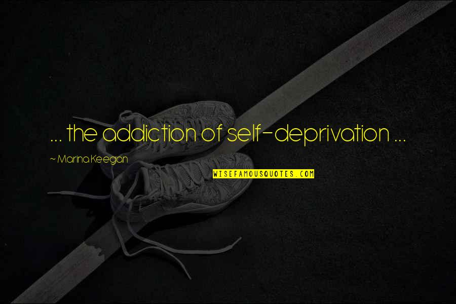 Keegan Quotes By Marina Keegan: ... the addiction of self-deprivation ...