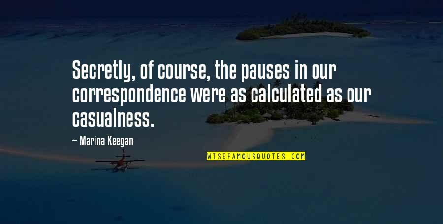 Keegan Quotes By Marina Keegan: Secretly, of course, the pauses in our correspondence