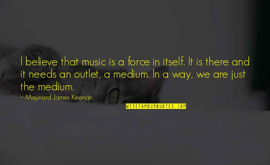 Keenan Quotes By Maynard James Keenan: I believe that music is a force in