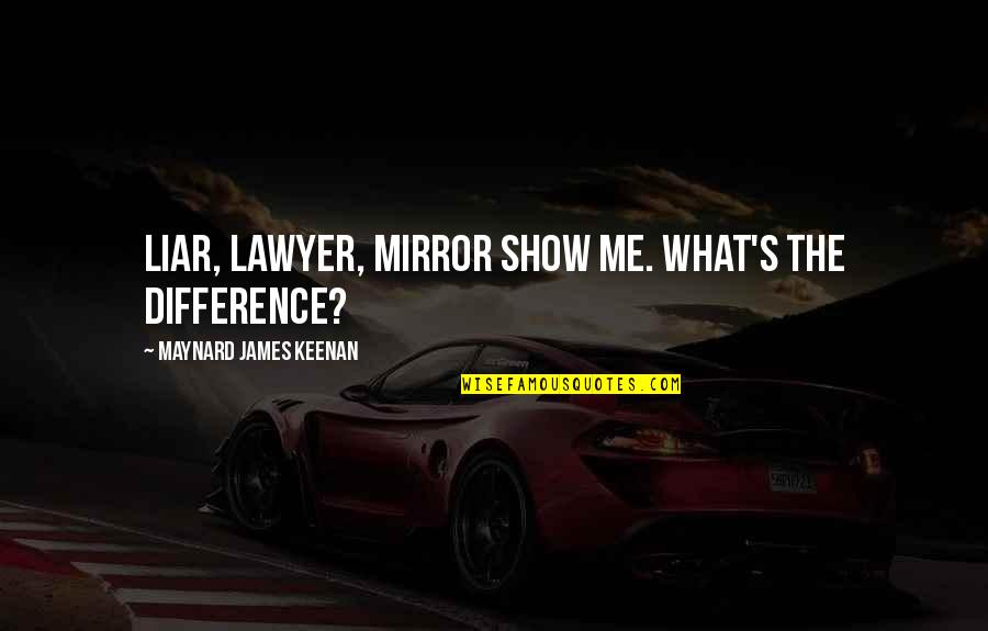 Keenan Quotes By Maynard James Keenan: Liar, lawyer, mirror show me. What's the difference?