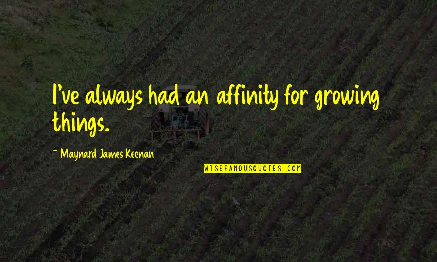 Keenan Quotes By Maynard James Keenan: I've always had an affinity for growing things.