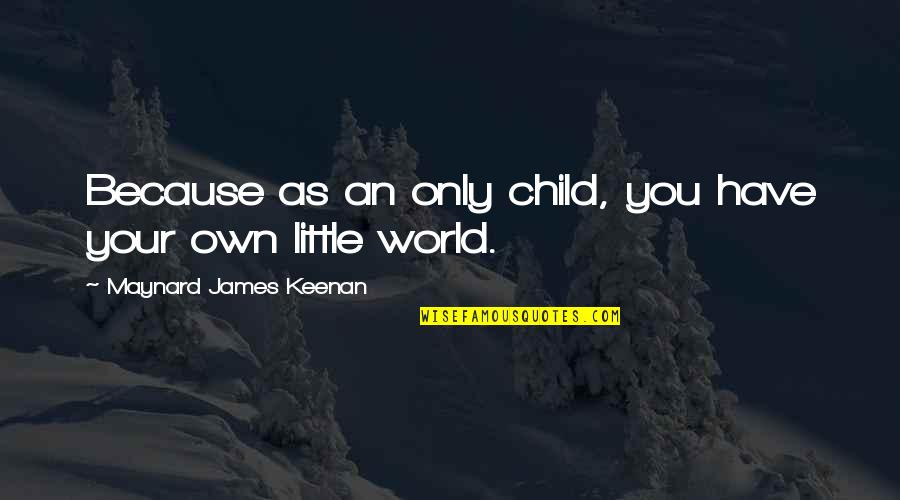 Keenan Quotes By Maynard James Keenan: Because as an only child, you have your