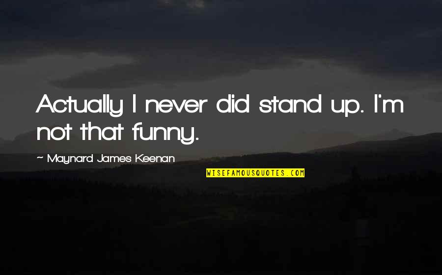 Keenan Quotes By Maynard James Keenan: Actually I never did stand up. I'm not