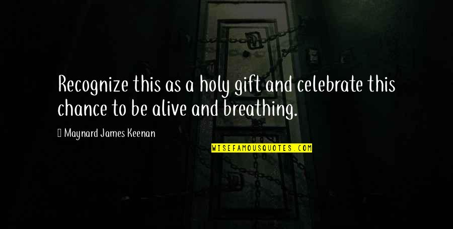 Keenan Quotes By Maynard James Keenan: Recognize this as a holy gift and celebrate