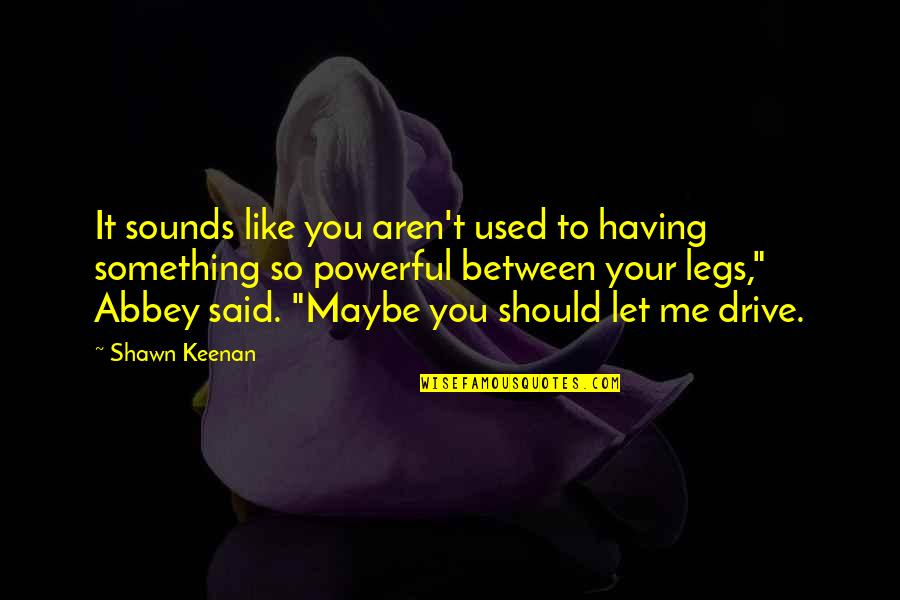 Keenan Quotes By Shawn Keenan: It sounds like you aren't used to having