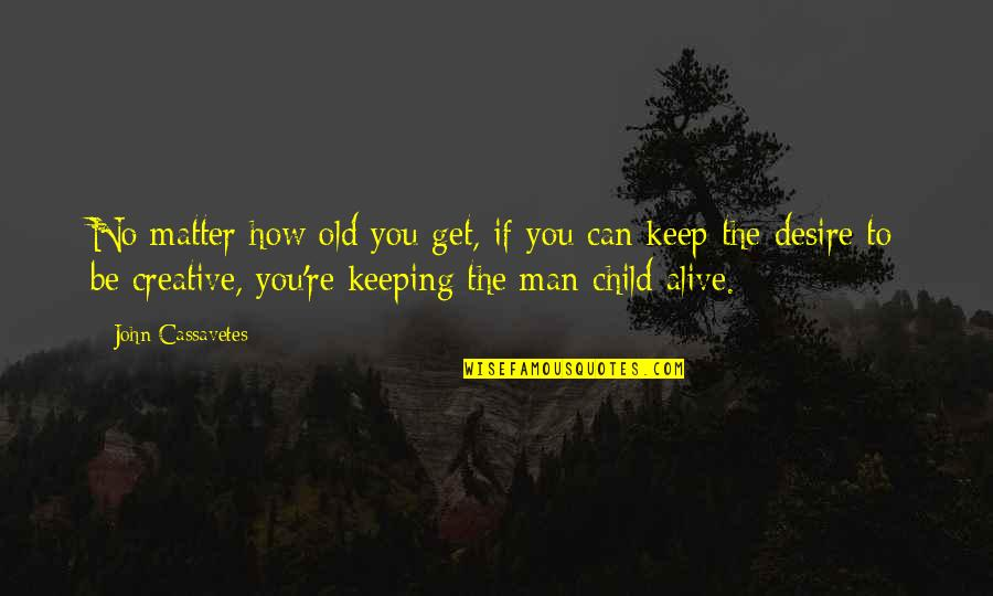 Keep A Child Alive Quotes By John Cassavetes: No matter how old you get, if you
