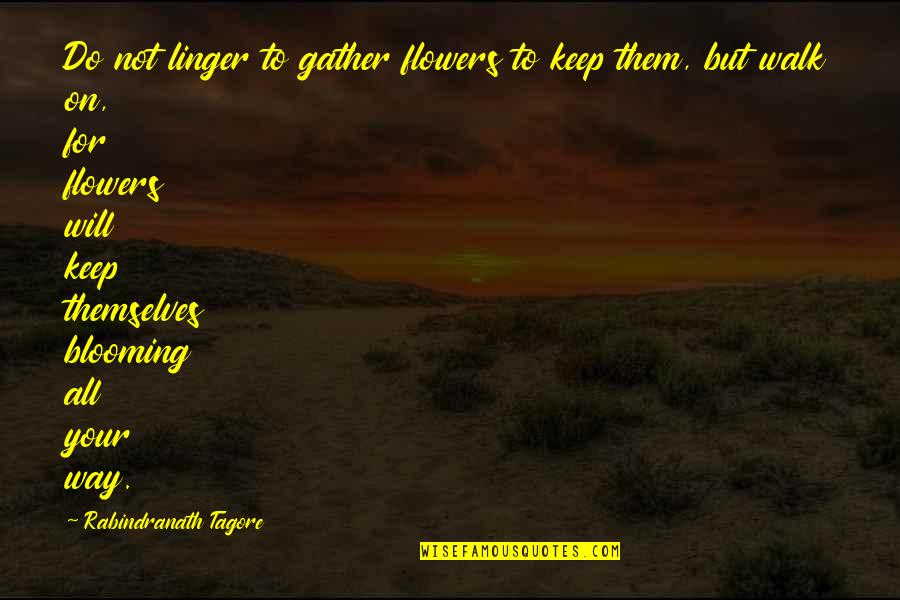 Keep Blooming Quotes By Rabindranath Tagore: Do not linger to gather flowers to keep