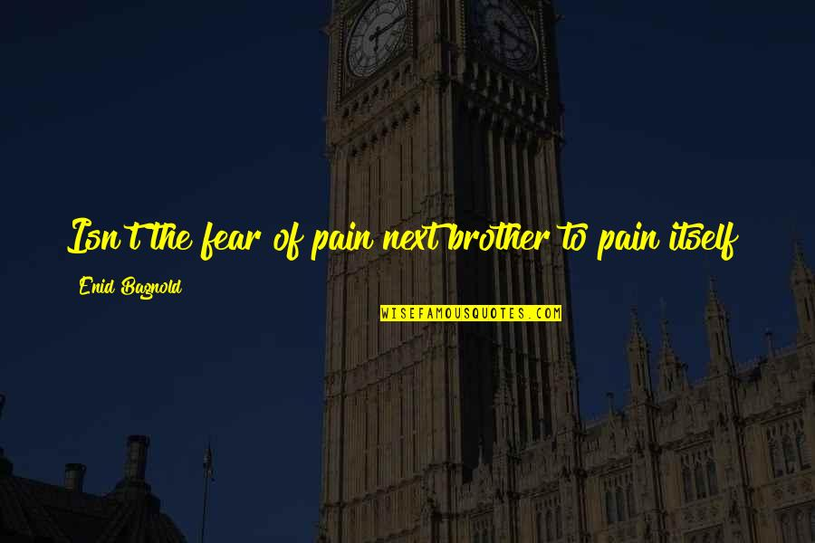 Keep Calm And Trust God Quotes By Enid Bagnold: Isn't the fear of pain next brother to