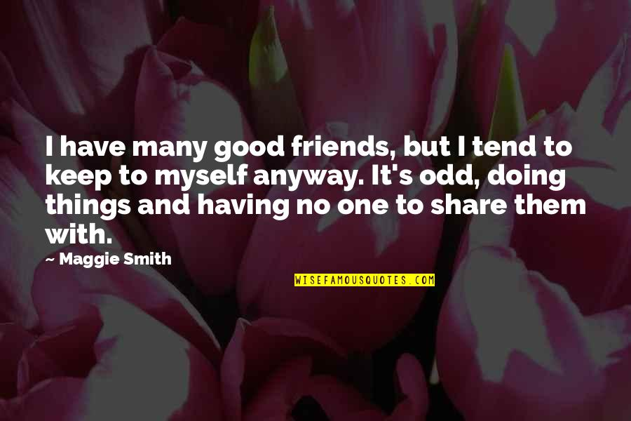 Keep Doing Good Things Quotes By Maggie Smith: I have many good friends, but I tend