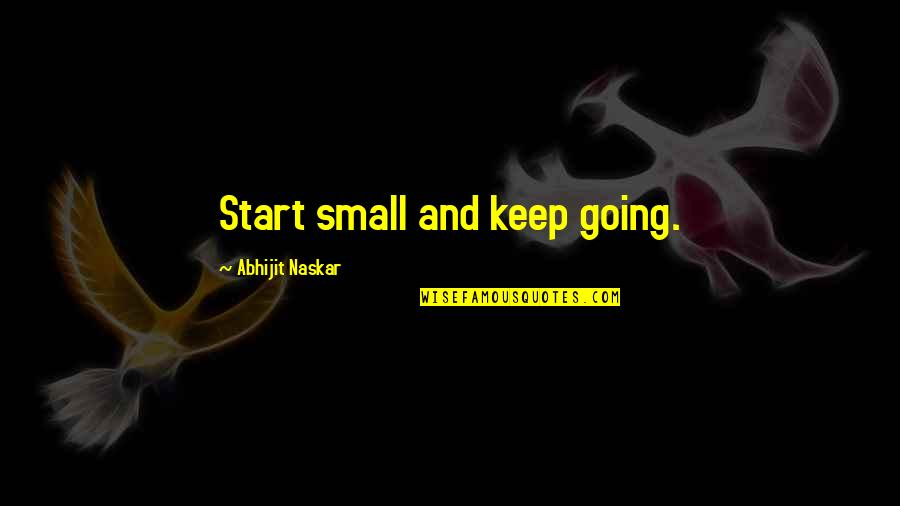 Keep Going Success Quotes By Abhijit Naskar: Start small and keep going.