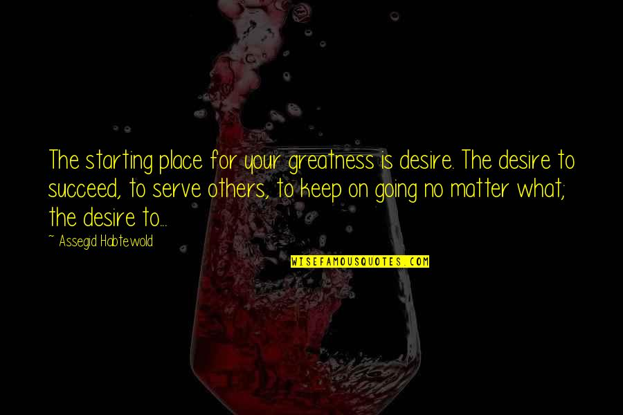 Keep Going Success Quotes By Assegid Habtewold: The starting place for your greatness is desire.