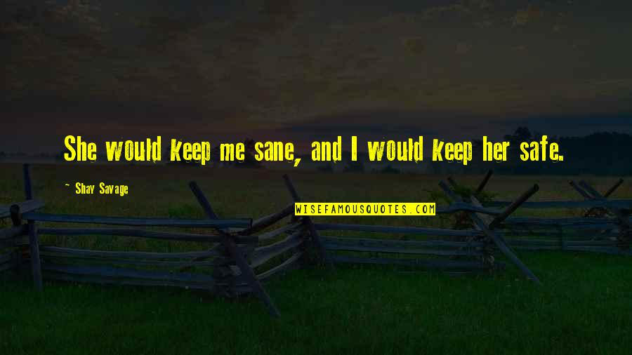 Keep Her Safe Quotes By Shay Savage: She would keep me sane, and I would