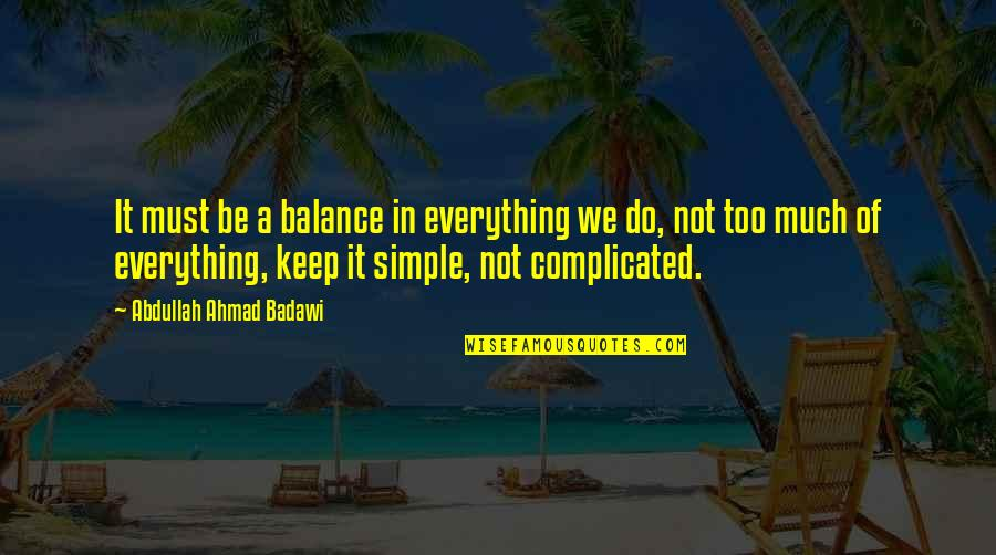 Keep It Simple Quotes By Abdullah Ahmad Badawi: It must be a balance in everything we