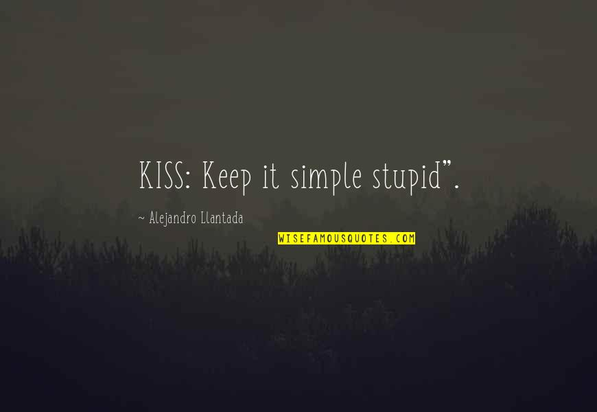 "Keep It Simple Quotes By Alejandro Llantada: KISS: Keep it simple stupid""."