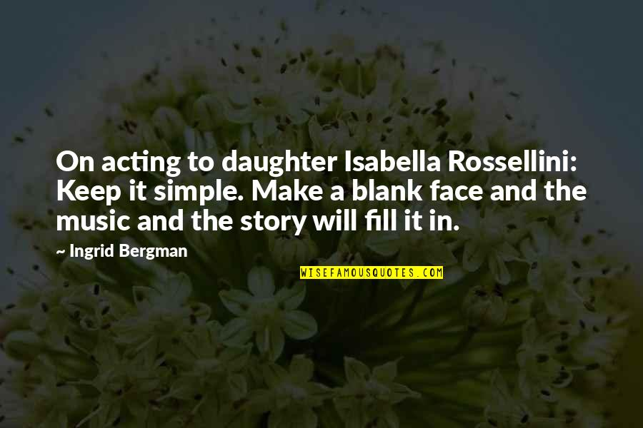 Keep It Simple Quotes By Ingrid Bergman: On acting to daughter Isabella Rossellini: Keep it