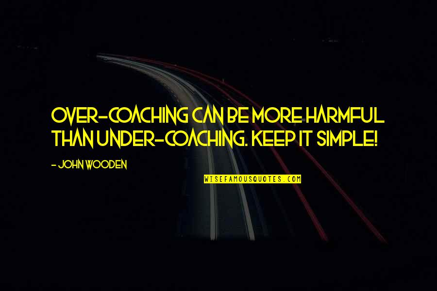 Keep It Simple Quotes By John Wooden: Over-coaching can be more harmful than under-coaching. Keep