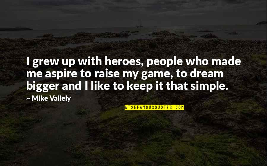 Keep It Simple Quotes By Mike Vallely: I grew up with heroes, people who made