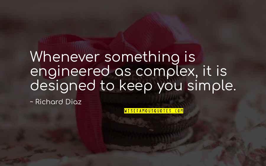 Keep It Simple Quotes By Richard Diaz: Whenever something is engineered as complex, it is