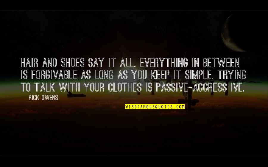 Keep It Simple Quotes By Rick Owens: Hair and shoes say it all. Everything in