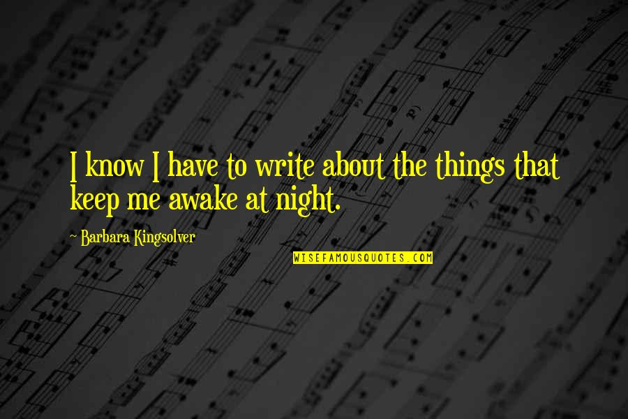 Keep Me Up All Night Quotes By Barbara Kingsolver: I know I have to write about the