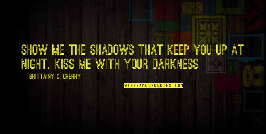 Keep Me Up All Night Quotes By Brittainy C. Cherry: Show me the shadows that keep you up