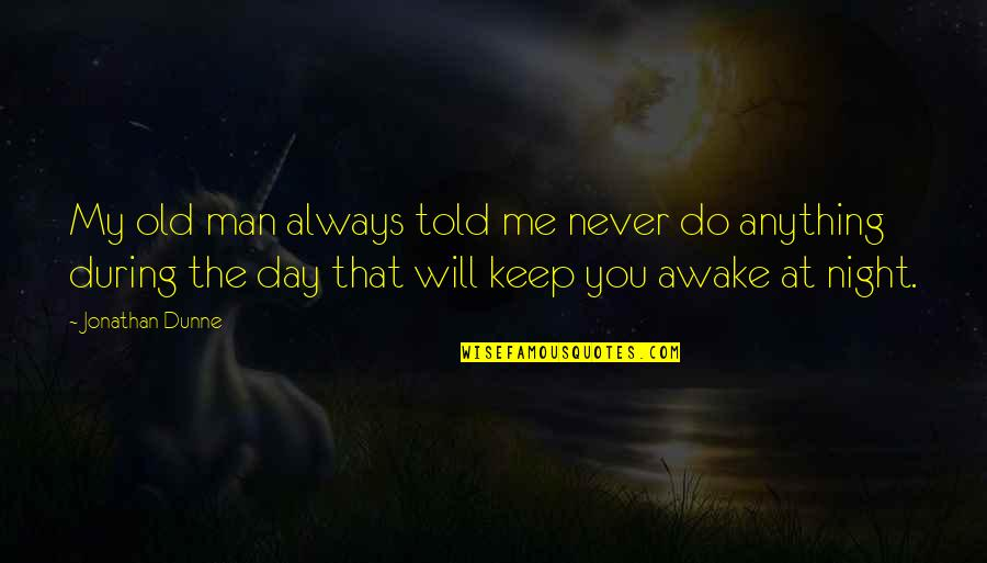 Keep Me Up All Night Quotes By Jonathan Dunne: My old man always told me never do