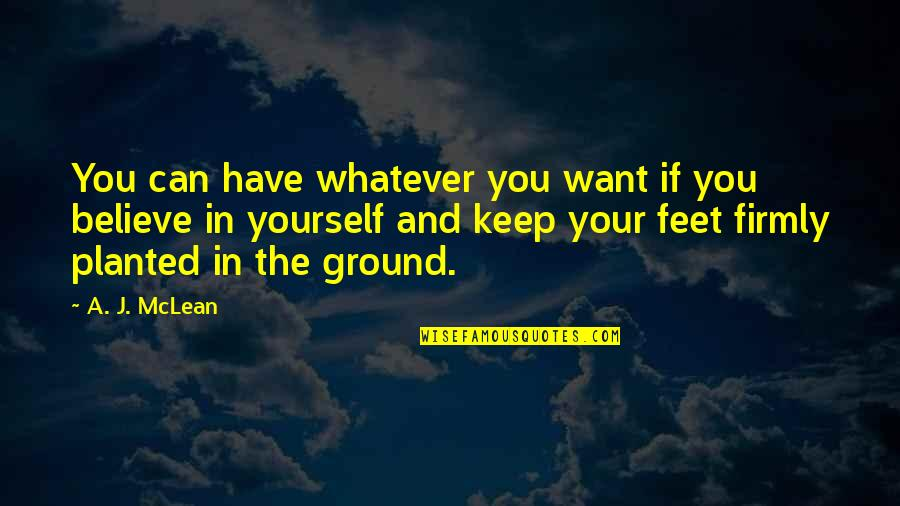 Keep My Feet On The Ground Quotes By A. J. McLean: You can have whatever you want if you