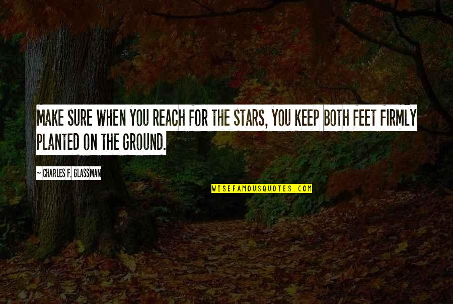 Keep My Feet On The Ground Quotes By Charles F. Glassman: Make sure when you reach for the stars,