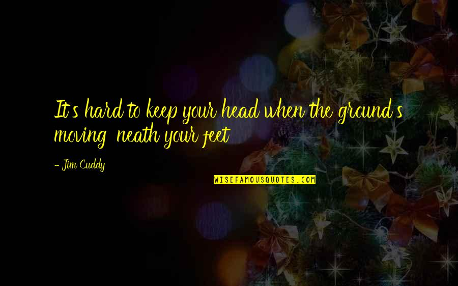 Keep My Feet On The Ground Quotes By Jim Cuddy: It's hard to keep your head when the