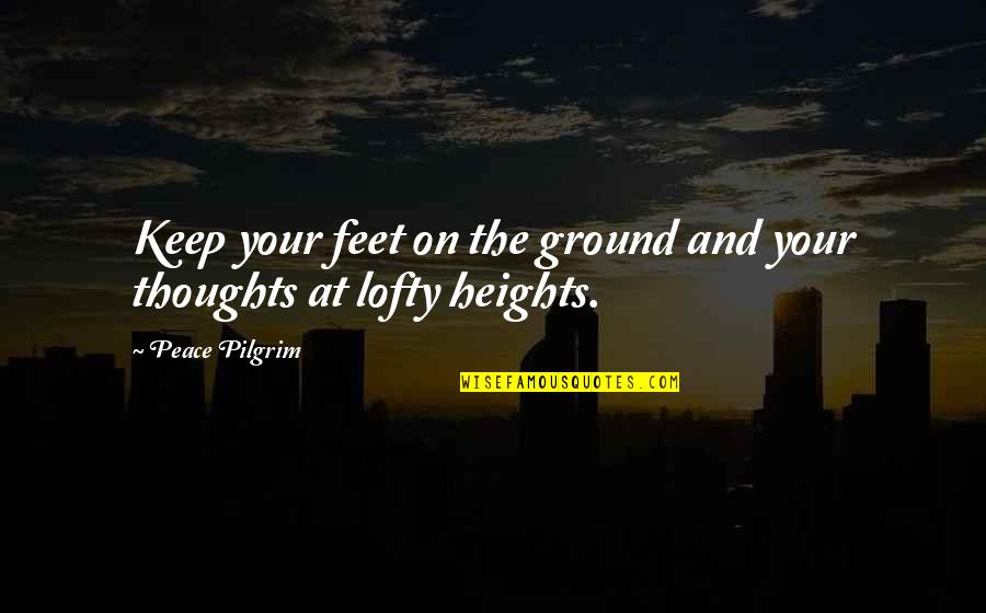 Keep My Feet On The Ground Quotes By Peace Pilgrim: Keep your feet on the ground and your