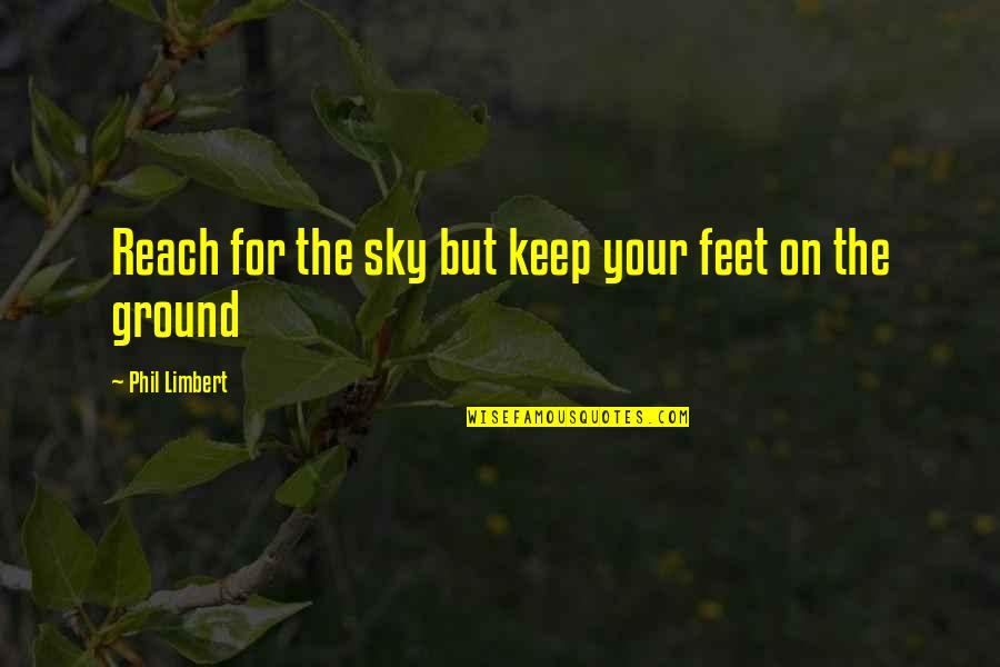 Keep My Feet On The Ground Quotes By Phil Limbert: Reach for the sky but keep your feet