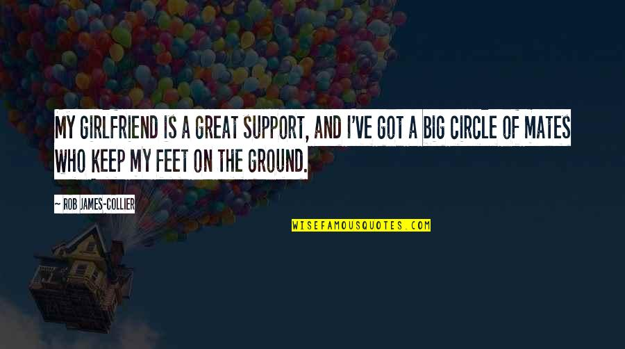 Keep My Feet On The Ground Quotes By Rob James-Collier: My girlfriend is a great support, and I've