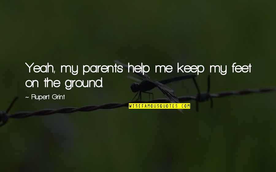 Keep My Feet On The Ground Quotes By Rupert Grint: Yeah, my parents help me keep my feet