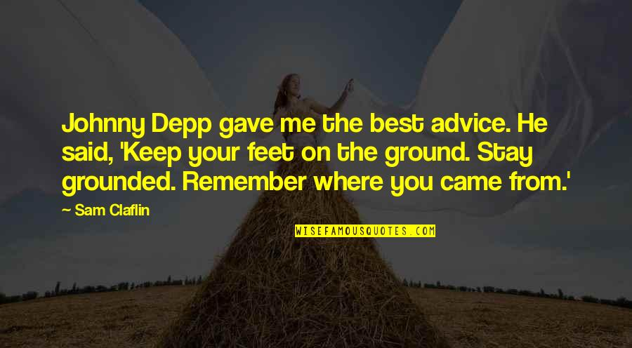 Keep My Feet On The Ground Quotes By Sam Claflin: Johnny Depp gave me the best advice. He