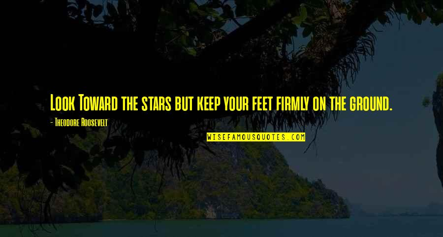 Keep My Feet On The Ground Quotes By Theodore Roosevelt: Look Toward the stars but keep your feet