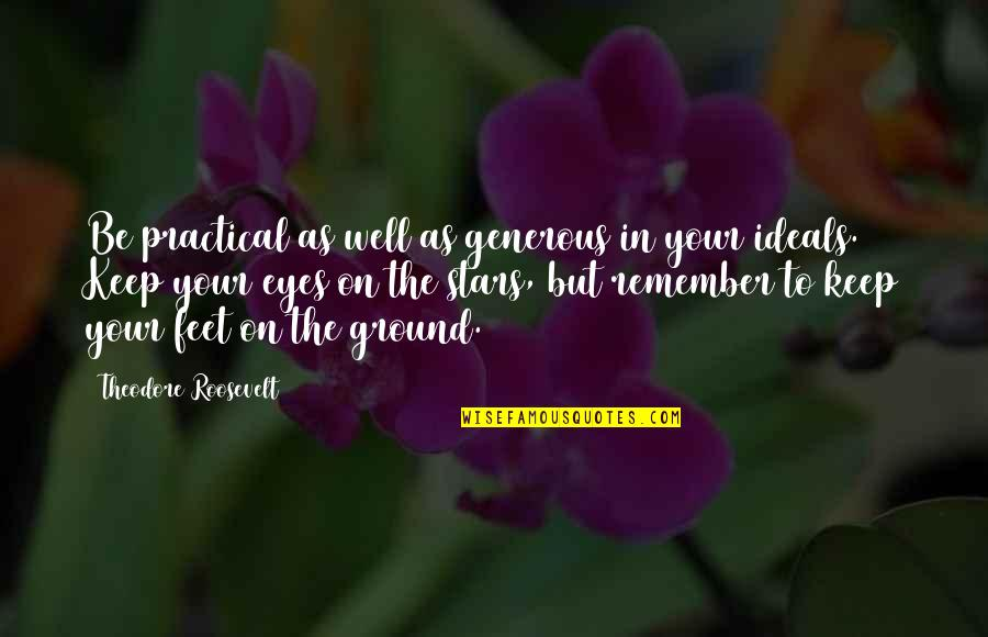 Keep My Feet On The Ground Quotes By Theodore Roosevelt: Be practical as well as generous in your