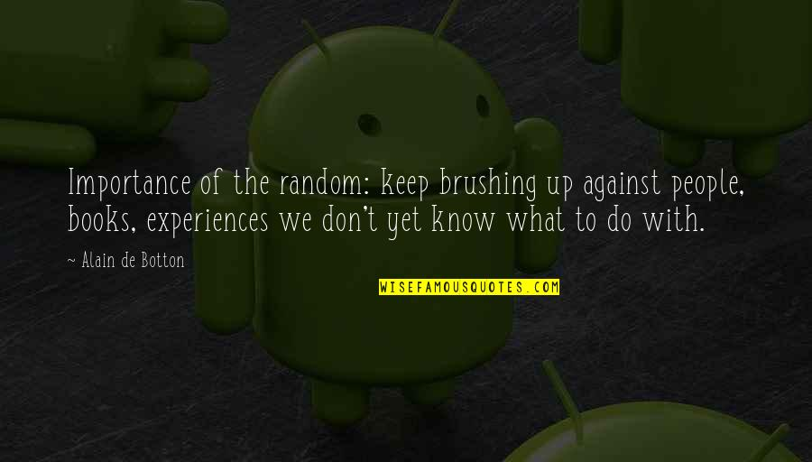 Keep On Learning Quotes By Alain De Botton: Importance of the random: keep brushing up against