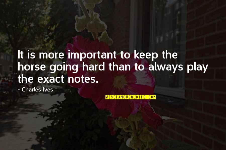 Keep On Learning Quotes By Charles Ives: It is more important to keep the horse