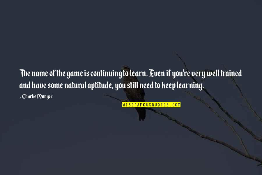 Keep On Learning Quotes By Charlie Munger: The name of the game is continuing to