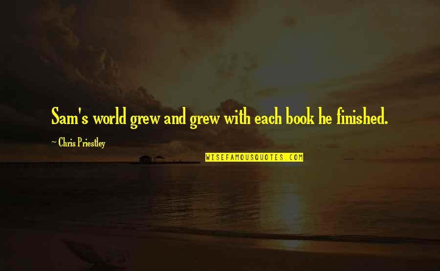 Keep On Learning Quotes By Chris Priestley: Sam's world grew and grew with each book