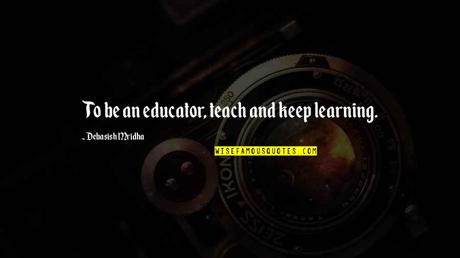 Keep On Learning Quotes By Debasish Mridha: To be an educator, teach and keep learning.
